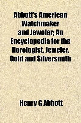 Abbott's American Watchmaker and Jeweler; An Encyclopedia for the Horologist, Jeweler, Gold and Silversmith (Paperback):...
