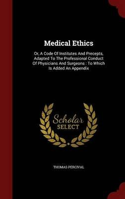 Medical Ethics - Or, a Code of Institutes and Precepts, Adapted to the Professional Conduct of Physicians and Surgeons: To...