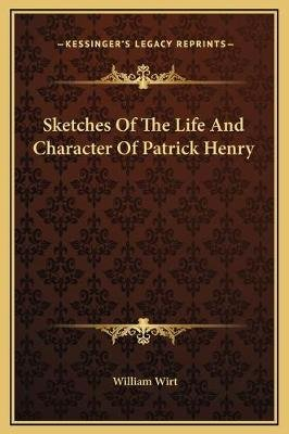 Sketches of the Life and Character of Patrick Henry (Hardcover): William Wirt