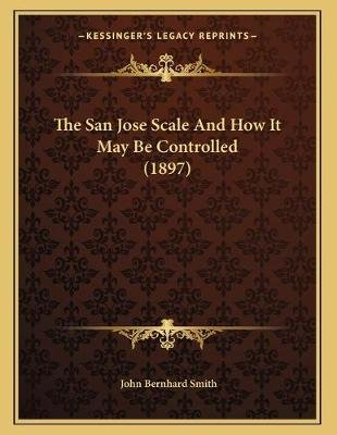 The San Jose Scale and How It May Be Controlled (1897) (Paperback): John Bernhard Smith