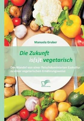 Die Zukunft Is(s)T Vegetarisch - Der Wandel Von Einer Fleischdominierten Esskultur Zu Einer Vegetarischen Ernahrungsweise...