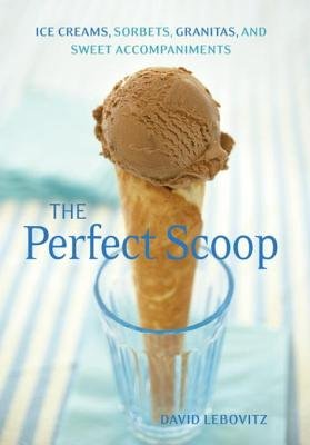 The Perfect Scoop - Ice Creams, Sorbets, Granitas, and Sweet Accompaniments (Electronic book text): David Lebovitz