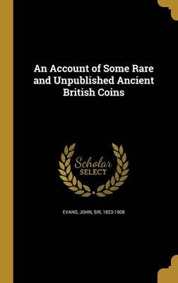 An Account of Some Rare and Unpublished Ancient British Coins (Hardcover): John Sir Evans