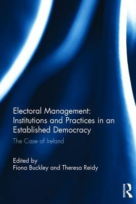 Electoral Management: Institutions and Practices in an Established Democracy - The Case of Ireland (Hardcover): Fiona Buckley,...
