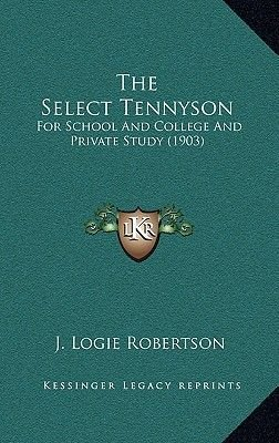The Select Tennyson - For School and College and Private Study (1903) (Hardcover): J. Logie Robertson