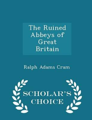 The Ruined Abbeys of Great Britain - Scholar's Choice Edition (Paperback): Ralph Adams Cram
