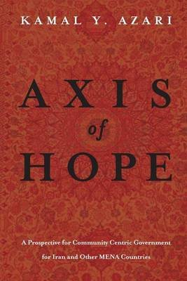 Axis of Hope - A Prospective for Community Centeric Government for Iran & Other Mena Countries (Paperback): Kamal y. Azari