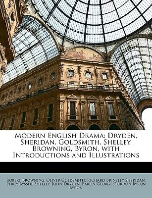 Modern English Drama - Dryden, Sheridan, Goldsmith, Shelley, Browning, Byron, with Introductions and Illustrations (Paperback):...