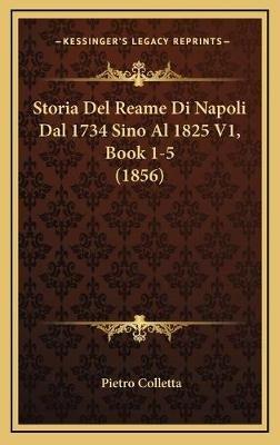 Storia del Reame Di Napoli Dal 1734 Sino Al 1825 V1, Book 1-5 (1856) (Italian, Hardcover): Pietro Colletta