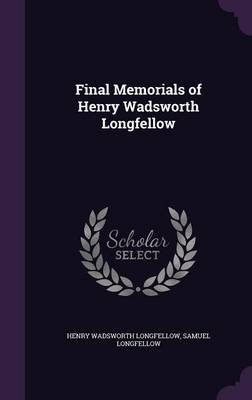 Final Memorials of Henry Wadsworth Longfellow (Hardcover): Henry Wadsworth Longfellow, Samuel Longfellow