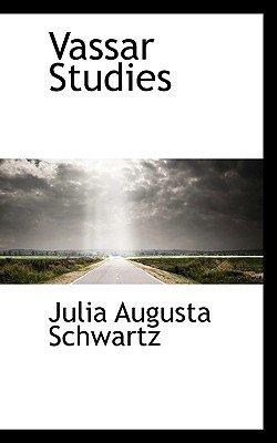 Vassar Studies (Paperback): Julia Augusta Schwartz