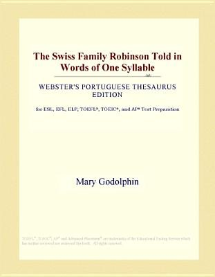 The Swiss Family Robinson Told in Words of One Syllable (Webster's Portuguese Thesaurus Edition) (Electronic book text):...