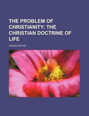 The Problem of Christianity; The Christian Doctrine of Life (Paperback): Josiah Royce