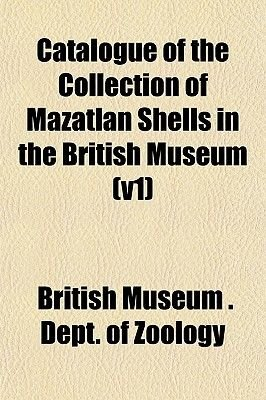 Catalogue of the Collection of Mazatlan Shells in the British Museum (V1) (Paperback): British Museum Dept of Zoology