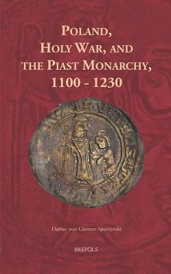 Poland and the Holy War - Evolution of the Ideology of Holy War in the Piast Monarchy 1100-1230 (English, German, Latin,...