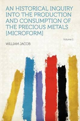 An Historical Inquiry Into the Production and Consumption of the Precious Metals [Microform] Volume 1 (Paperback): William Jacob
