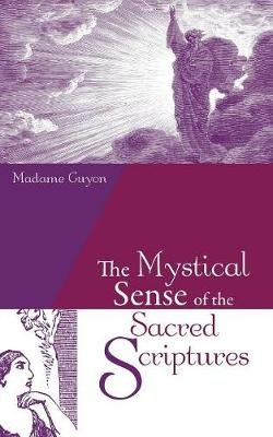 The Mystical Sense of the Sacred Scriptures - With Explanations and Reflections Regarding the Interior Life (Paperback): Madame...