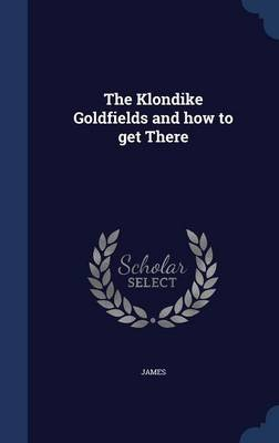 The Klondike Goldfields and How to Get There (Hardcover): James