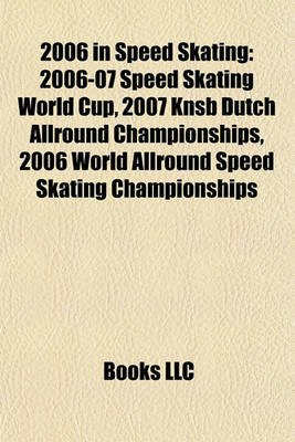 2006 in Speed Skating - 2006-07 Speed Skating World Cup (Paperback): Books Llc