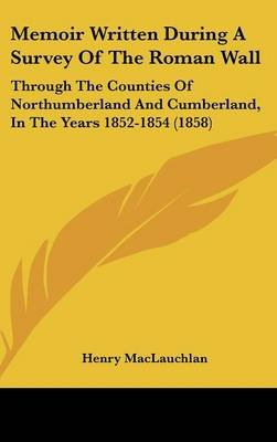 Memoir Written During A Survey Of The Roman Wall - Through The Counties Of Northumberland And Cumberland, In The Years...