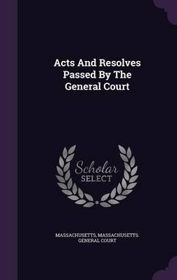 Acts and Resolves Passed by the General Court (Hardcover): Massachusetts