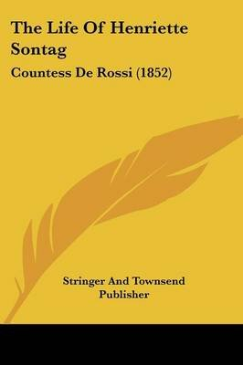 The Life of Henriette Sontag - Countess de Rossi (1852) (Paperback): And Townsend Publisher Stringer and Townsend Publisher,...