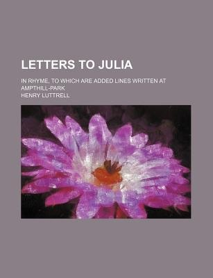 Letters to Julia; In Rhyme, to Which Are Added Lines Written at Ampthill-Park (Paperback): Henry Luttrell
