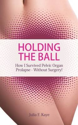 Holding the Ball - How I Survived Pelvic Organ Prolapse Without Surgery! (Paperback): Julia F. Kaye