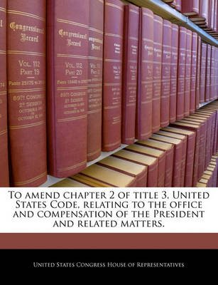 To Amend Chapter 2 of Title 3, United States Code, Relating to the Office and Compensation of the President and Related...