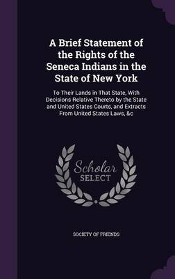 A Brief Statement of the Rights of the Seneca Indians in the State of New York - To Their Lands in That State, with Decisions...