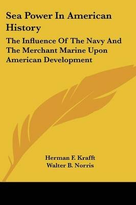 Sea Power in American History - The Influence of the Navy and the Merchant Marine Upon American Development (Paperback): Herman...