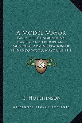 A Model Mayor - Early Life, Congressional Career, and Triumphant Municipal Administration of Fernando Wood, Mayor of the City...