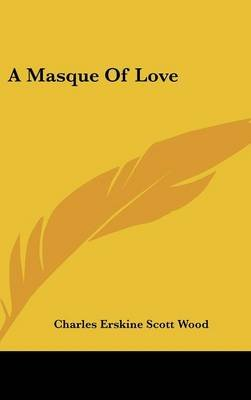 A Masque of Love (Hardcover): Charles Erskine Scott Wood