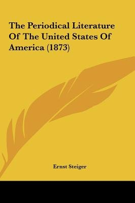 The Periodical Literature of the United States of America (1873) (Hardcover): Ernst Steiger