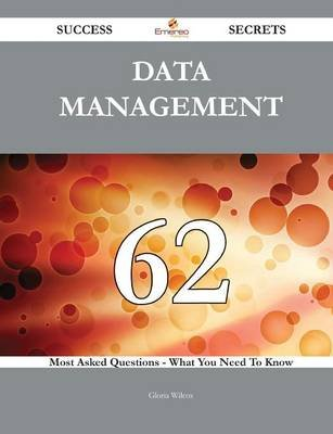 Data Management 62 Success Secrets - 62 Most Asked Questions on Data Management - What You Need to Know (Paperback): Gloria...