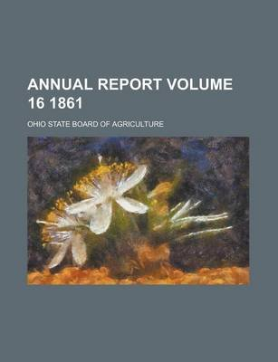 Annual Report Volume 16 1861 (Paperback): Ohio State Board of Agriculture