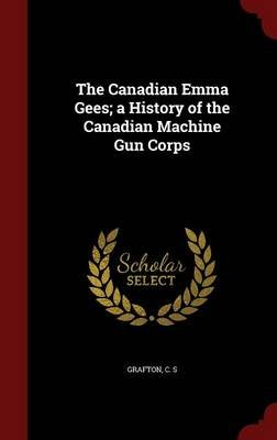 The Canadian Emma Gees; A History of the Canadian Machine Gun Corps (Hardcover): C S Grafton