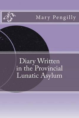 Diary Written in the Provincial Lunatic Asylum (Paperback): Mary Huestis Pengilly