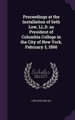 Proceedings at the Installation of Seth Low, LL.D. as President of Columbia College in the City of New York, February 3, 1890...