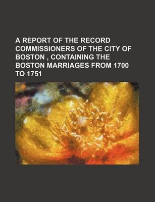 A Report of the Record Commissioners of the City of Boston, Containing the Boston Marriages from 1700 to 1751 (Paperback):...