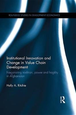 Institutional Innovation and Change in Value Chain Development - Negotiating tradition, power and fragility in Afghanistan...