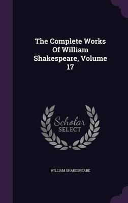 The Complete Works of William Shakespeare, Volume 17 (Hardcover): William Shakespeare