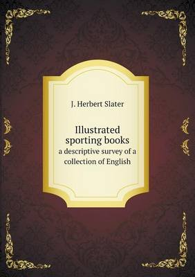 Illustrated Sporting Books a Descriptive Survey of a Collection of English (Paperback): J.Herbert Slater