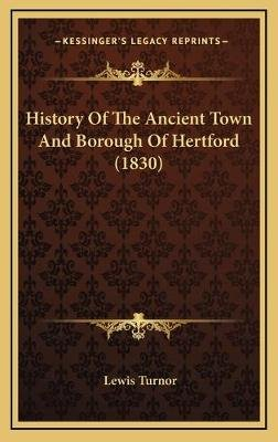 History of the Ancient Town and Borough of Hertford (1830) (Hardcover): Lewis Turnor