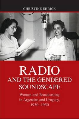 Radio and the Gendered Soundscape - Women and Broadcasting in Argentina and Uruguay, 1930-1950 (Electronic book text):...