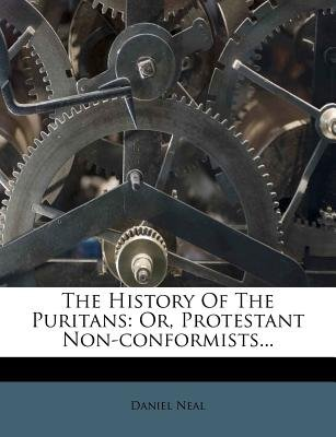 The History of the Puritans - Or, Protestant Non-Conformists... (Paperback): Daniel Neal