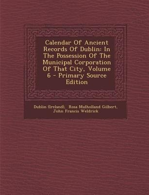 Calendar of Ancient Records of Dublin - In the Possession of the Municipal Corporation of That City, Volume 6 - Primary Source...