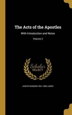 The Acts of the Apostles - With Introduction and Notes; Volume 2 (Hardcover): Joseph Rawson 1831-1895 Lumby
