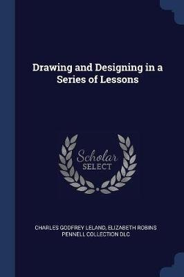 Drawing and Designing in a Series of Lessons (Paperback): Charles Godfrey Leland, Elizabeth Robins Pennell Collection DLC