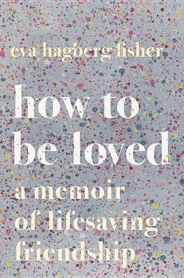 How to Be Loved - A Memoir of Lifesaving Friendship (Hardcover): Eva Hagberg Fisher